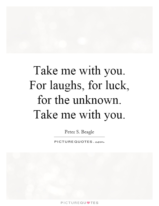 Take me with you. For laughs, for luck, for the unknown. Take me with you Picture Quote #1