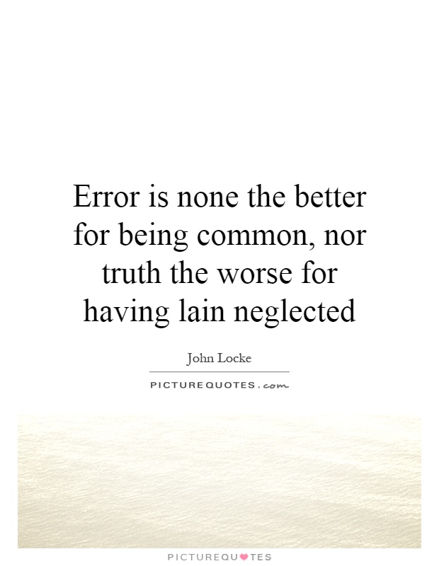 Error is none the better for being common, nor truth the worse for having lain neglected Picture Quote #1