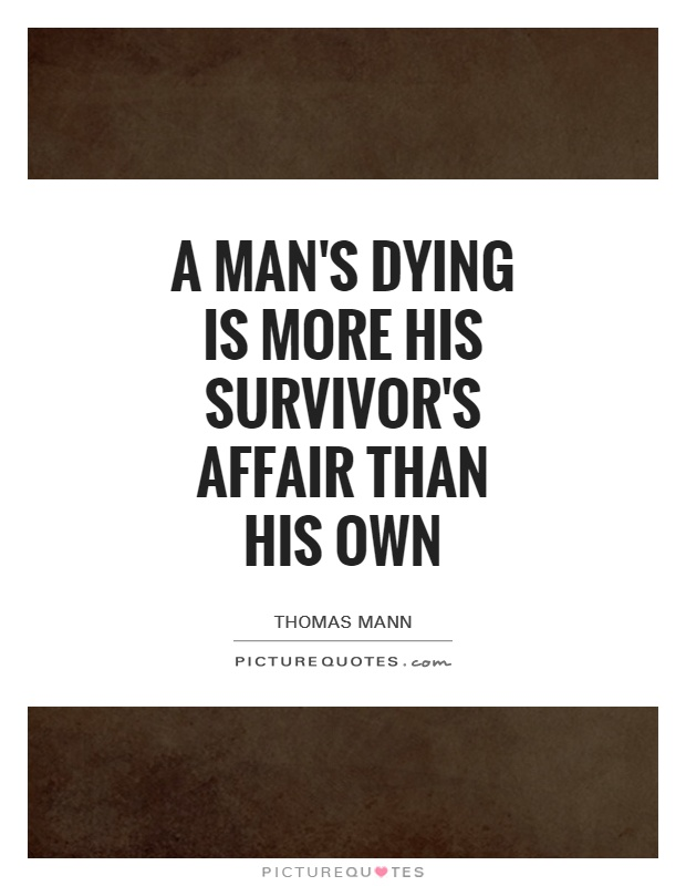 A man's dying is more his survivor's affair than his own Picture Quote #1
