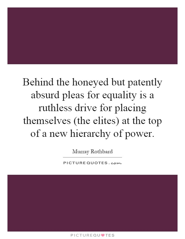 Behind the honeyed but patently absurd pleas for equality is a ruthless drive for placing themselves (the elites) at the top of a new hierarchy of power Picture Quote #1