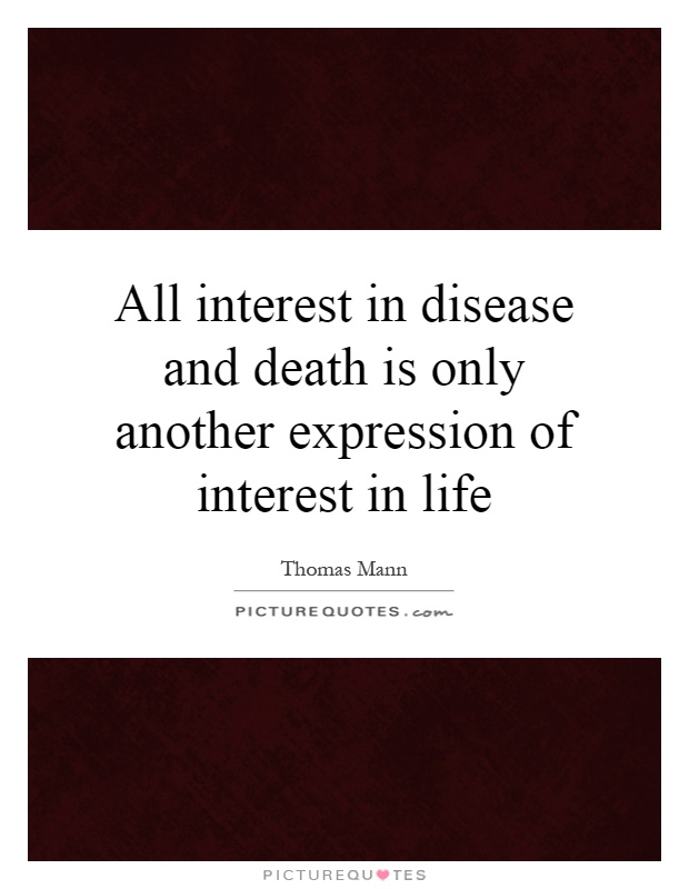 All interest in disease and death is only another expression of interest in life Picture Quote #1