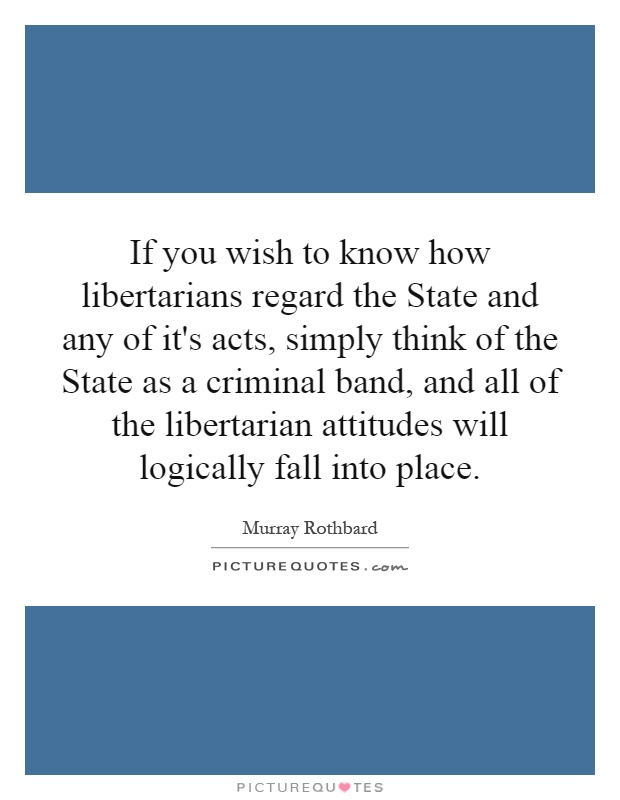 If you wish to know how libertarians regard the State and any of it's acts, simply think of the State as a criminal band, and all of the libertarian attitudes will logically fall into place Picture Quote #1