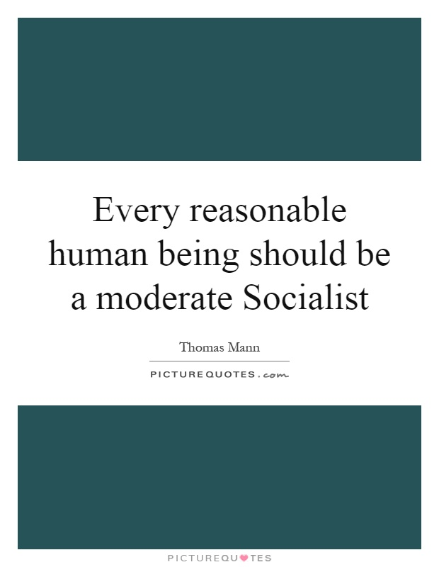 Every reasonable human being should be a moderate Socialist Picture Quote #1