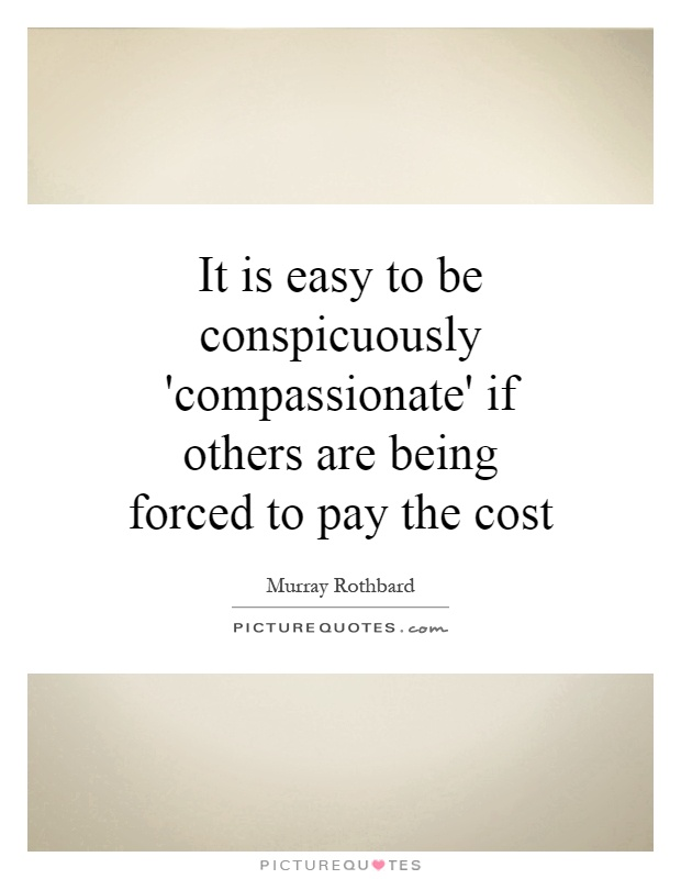 It is easy to be conspicuously 'compassionate' if others are being forced to pay the cost Picture Quote #1