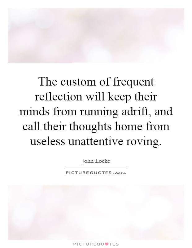 The custom of frequent reflection will keep their minds from running adrift, and call their thoughts home from useless unattentive roving Picture Quote #1