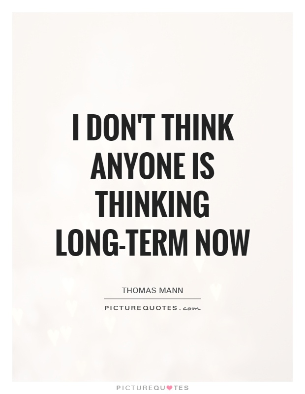 I don't think anyone is thinking long-term now Picture Quote #1