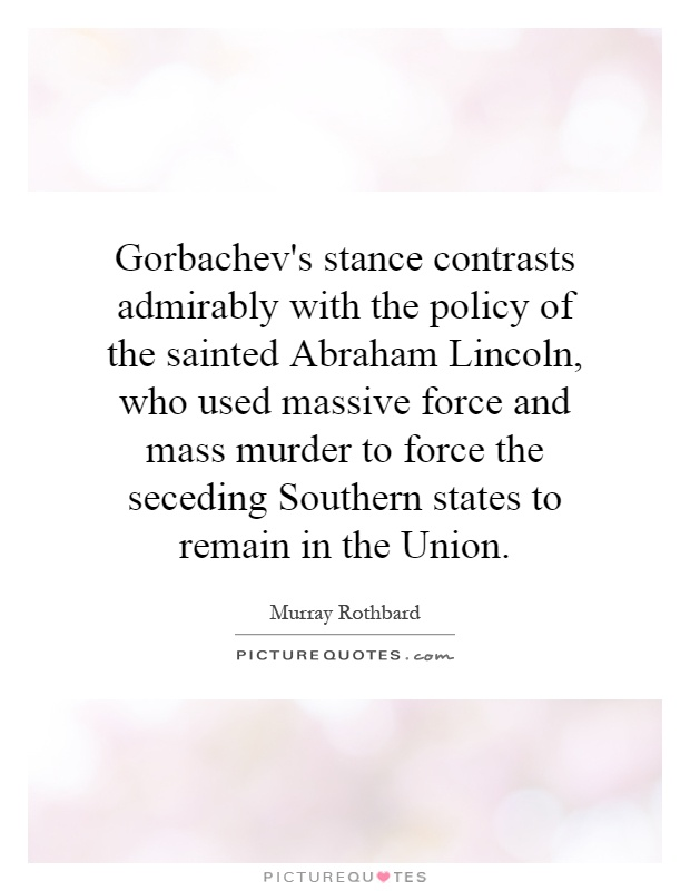 Gorbachev's stance contrasts admirably with the policy of the sainted Abraham Lincoln, who used massive force and mass murder to force the seceding Southern states to remain in the Union Picture Quote #1