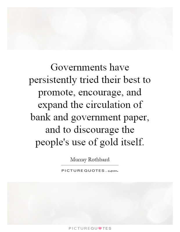 Governments have persistently tried their best to promote, encourage, and expand the circulation of bank and government paper, and to discourage the people's use of gold itself Picture Quote #1