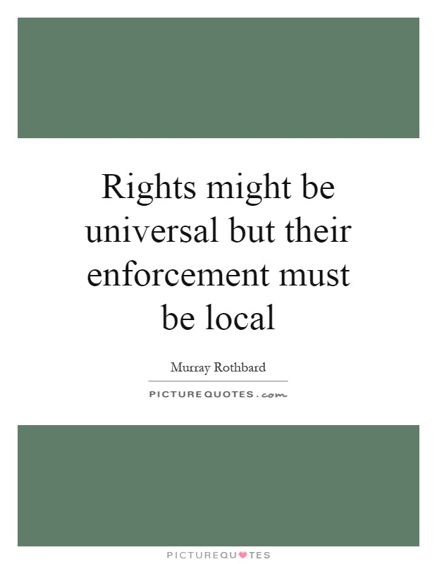 Rights might be universal but their enforcement must be local Picture Quote #1