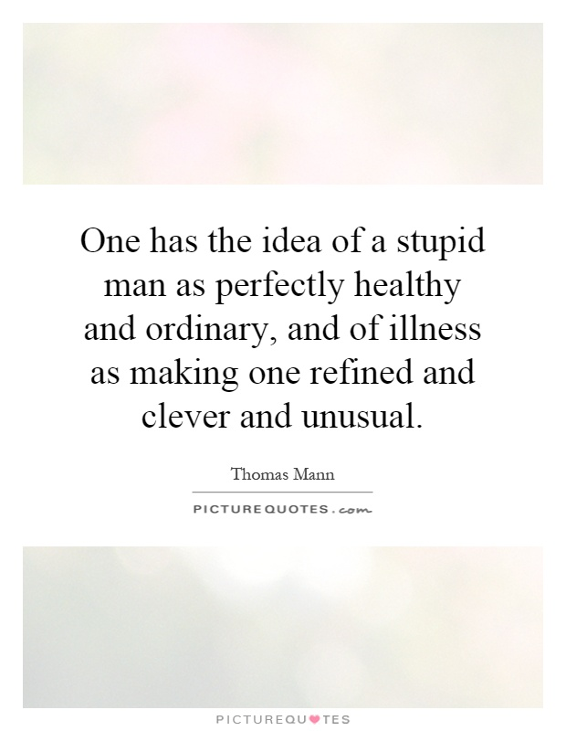 One has the idea of a stupid man as perfectly healthy and ordinary, and of illness as making one refined and clever and unusual Picture Quote #1