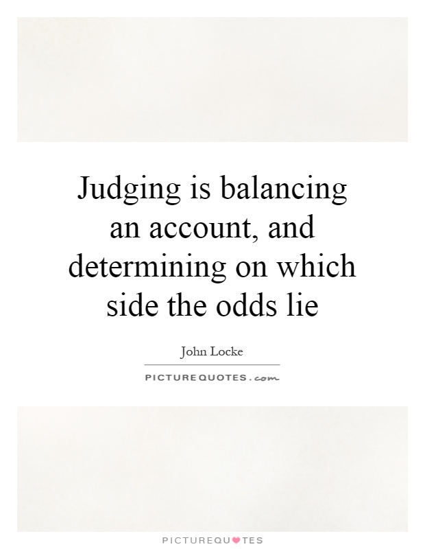 Judging is balancing an account, and determining on which side the odds lie Picture Quote #1