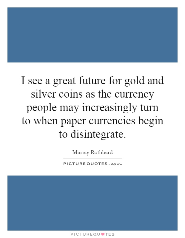 I See A Great Future For Gold And Silver Coins As The Currency People May Increasingly Turn To When Paper Currencies Begin Disintegrate