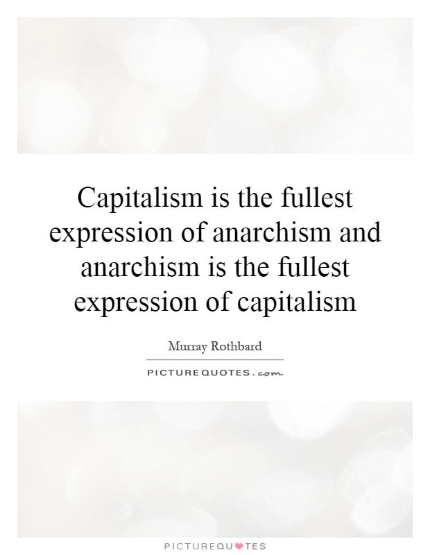 Capitalism is the fullest expression of anarchism and anarchism is the fullest expression of capitalism Picture Quote #1