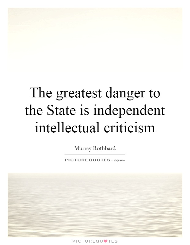The greatest danger to the State is independent intellectual criticism Picture Quote #1