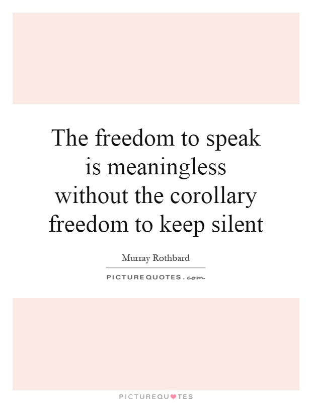 The freedom to speak is meaningless without the corollary freedom to keep silent Picture Quote #1