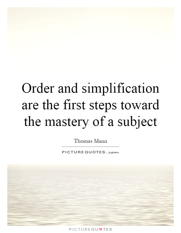 Order and simplification are the first steps toward the mastery of a subject Picture Quote #1