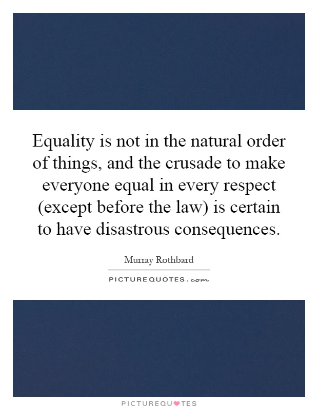 Equality is not in the natural order of things, and the crusade to make everyone equal in every respect (except before the law) is certain to have disastrous consequences Picture Quote #1