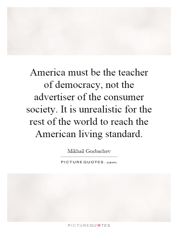 America must be the teacher of democracy, not the advertiser of the consumer society. It is unrealistic for the rest of the world to reach the American living standard Picture Quote #1