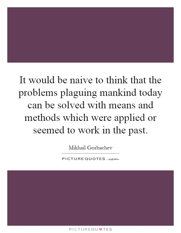 It would be naive to think that the problems plaguing mankind today can be solved with means and methods which were applied or seemed to work in the past Picture Quote #1