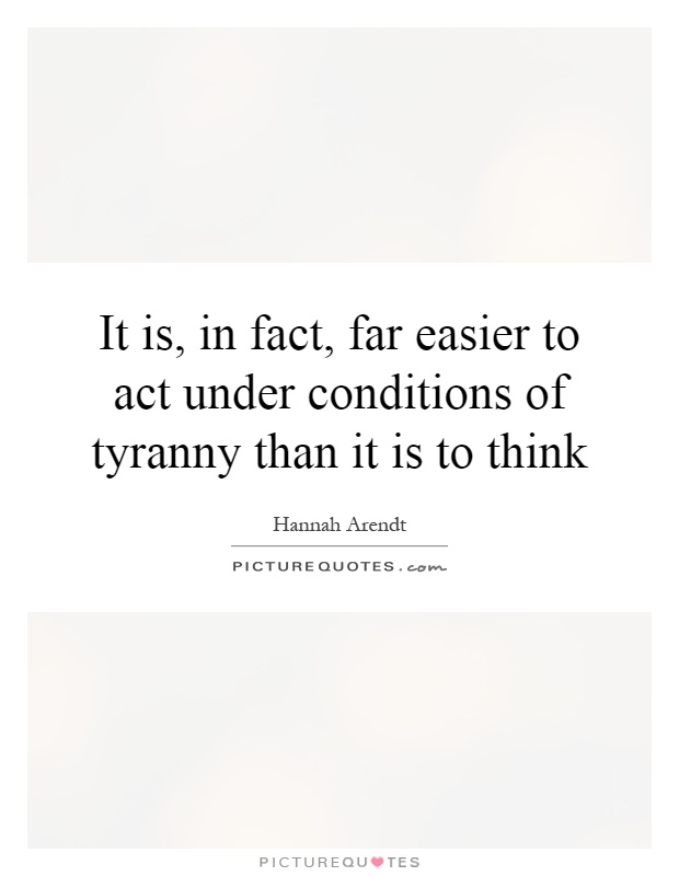 It is, in fact, far easier to act under conditions of tyranny than it is to think Picture Quote #1