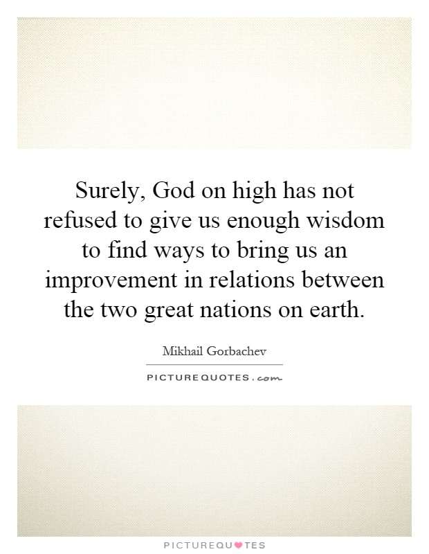 Surely, God on high has not refused to give us enough wisdom to find ways to bring us an improvement in relations between the two great nations on earth Picture Quote #1