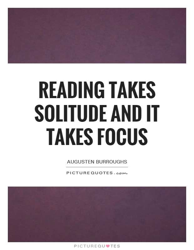 Reading takes solitude and it takes focus Picture Quote #1