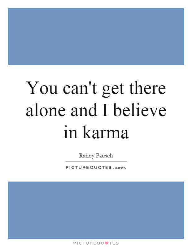 You can't get there alone and I believe in karma Picture Quote #1