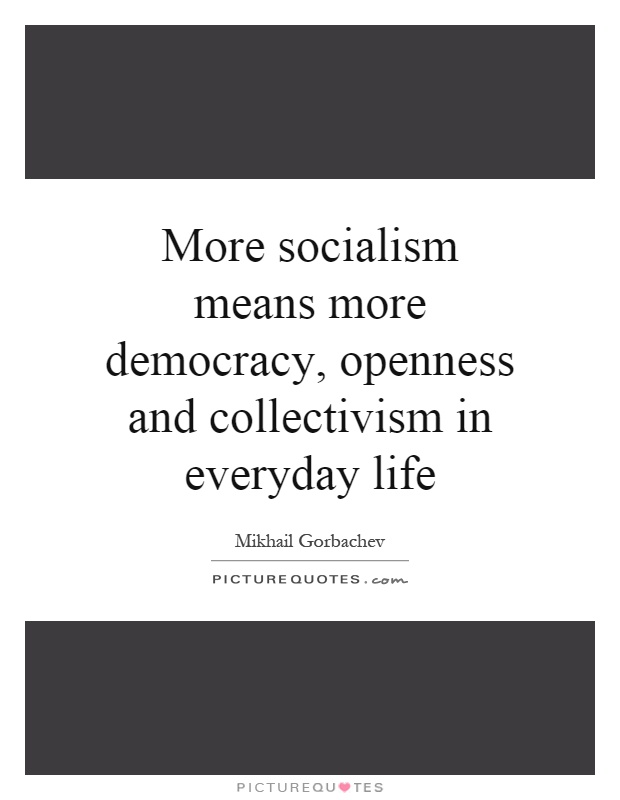 More socialism means more democracy, openness and collectivism in everyday life Picture Quote #1