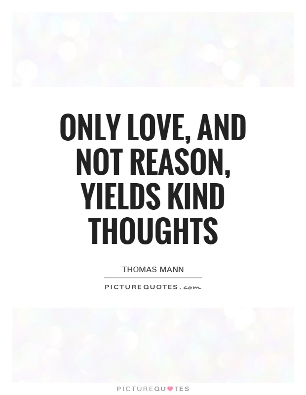 Only love, and not reason, yields kind thoughts Picture Quote #1