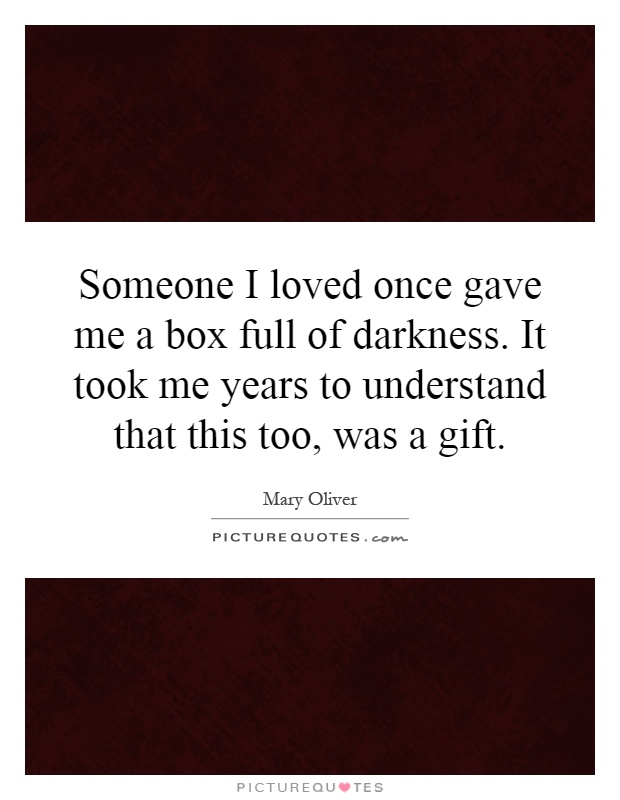 Someone I loved once gave me a box full of darkness. It took me years to understand that this too, was a gift Picture Quote #1