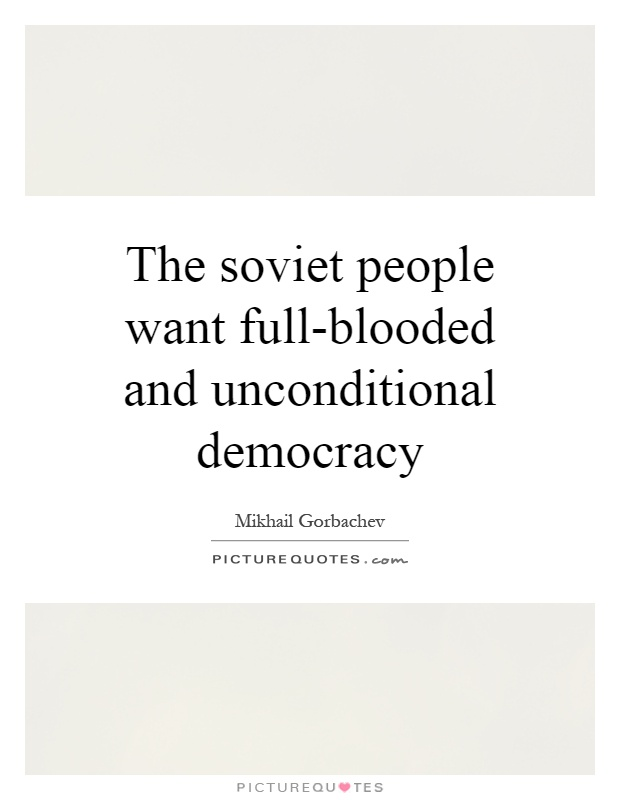 The soviet people want full-blooded and unconditional democracy Picture Quote #1