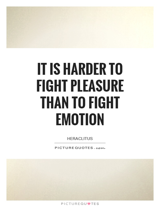 It is harder to fight pleasure than to fight emotion Picture Quote #1