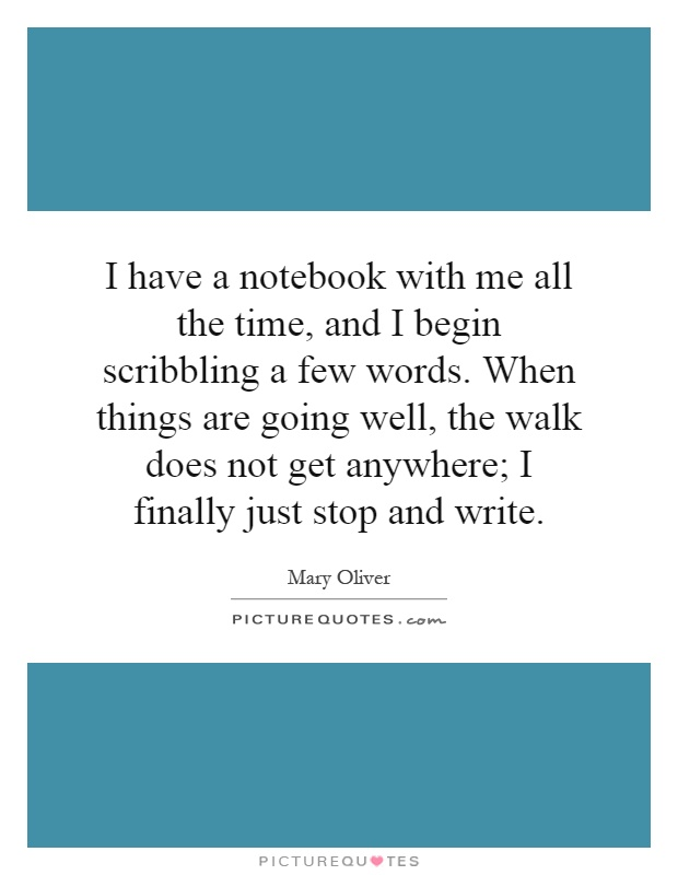 I have a notebook with me all the time, and I begin scribbling a few words. When things are going well, the walk does not get anywhere; I finally just stop and write Picture Quote #1