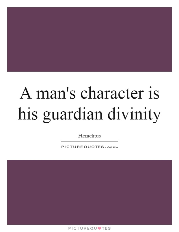 A man's character is his guardian divinity Picture Quote #1