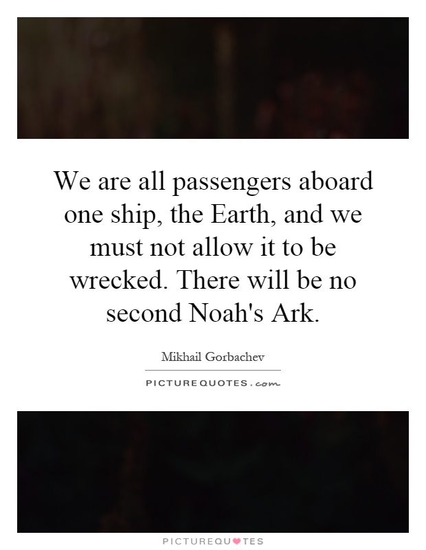 We are all passengers aboard one ship, the Earth, and we must not allow it to be wrecked. There will be no second Noah's Ark Picture Quote #1