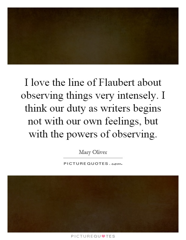 I love the line of Flaubert about observing things very intensely. I think our duty as writers begins not with our own feelings, but with the powers of observing Picture Quote #1