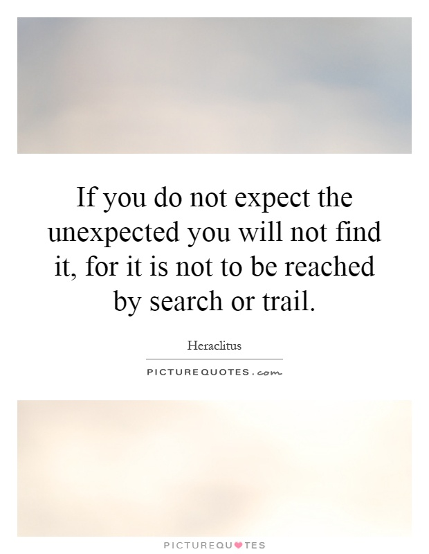 If you do not expect the unexpected you will not find it, for it is not to be reached by search or trail Picture Quote #1