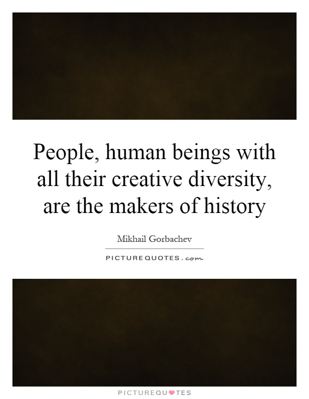 People, human beings with all their creative diversity, are the makers of history Picture Quote #1