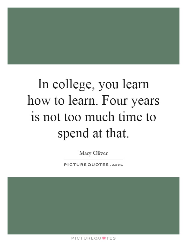 In college, you learn how to learn. Four years is not too much time to spend at that Picture Quote #1