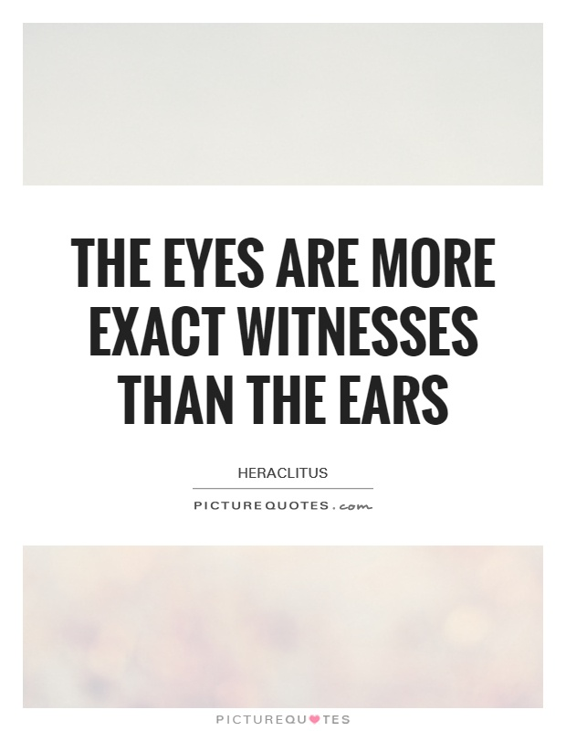 The eyes are more exact witnesses than the ears Picture Quote #1