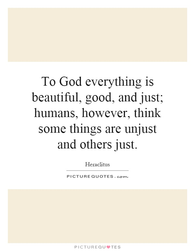 To God everything is beautiful, good, and just; humans, however, think some things are unjust and others just Picture Quote #1