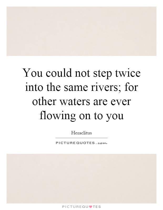 You could not step twice into the same rivers; for other waters are ever flowing on to you Picture Quote #1