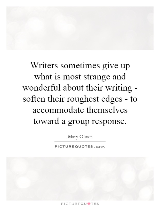Writers sometimes give up what is most strange and wonderful about their writing - soften their roughest edges - to accommodate themselves toward a group response Picture Quote #1