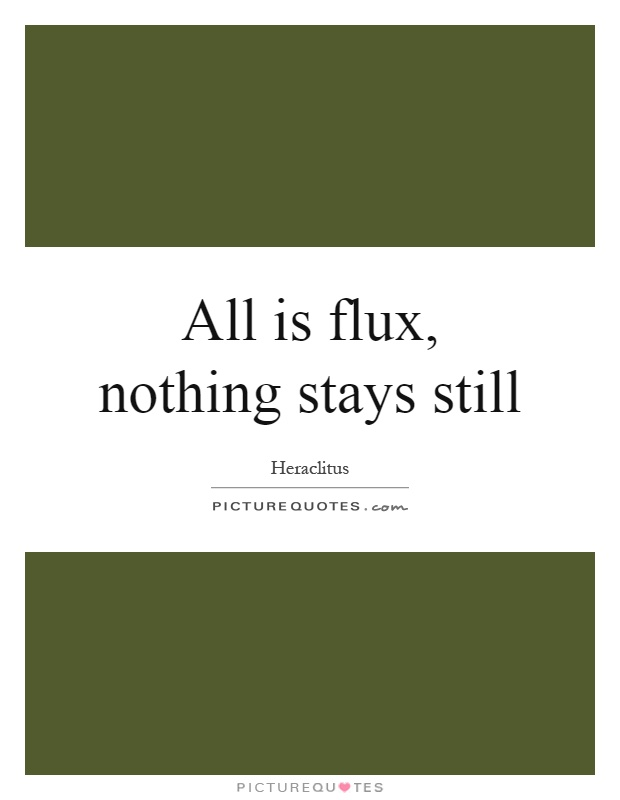 All is flux, nothing stays still Picture Quote #1