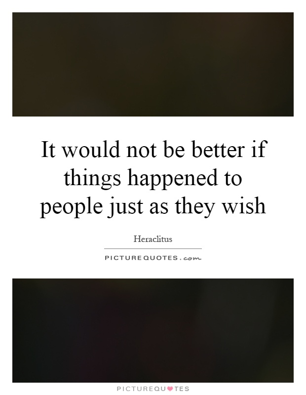 It would not be better if things happened to people just as they wish Picture Quote #1
