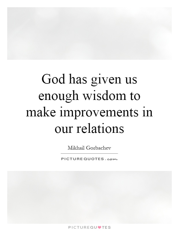 God has given us enough wisdom to make improvements in our relations Picture Quote #1