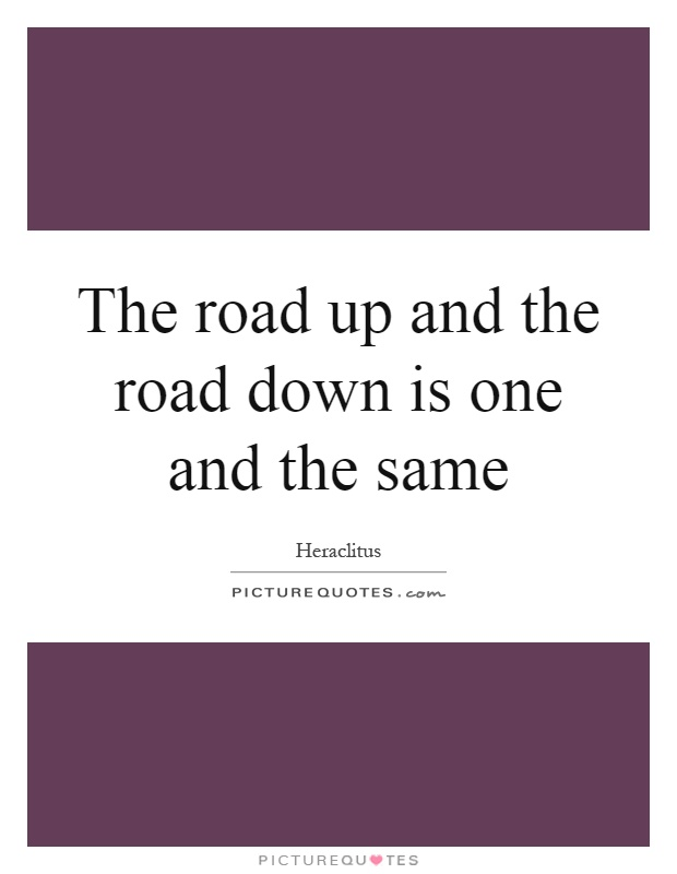 The road up and the road down is one and the same Picture Quote #1