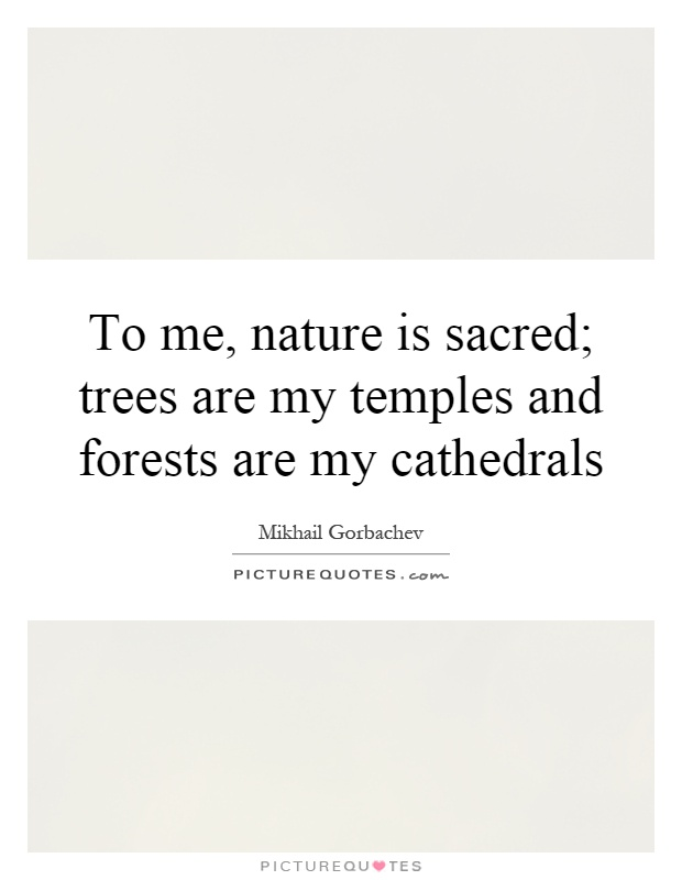 To me, nature is sacred; trees are my temples and forests are my cathedrals Picture Quote #1