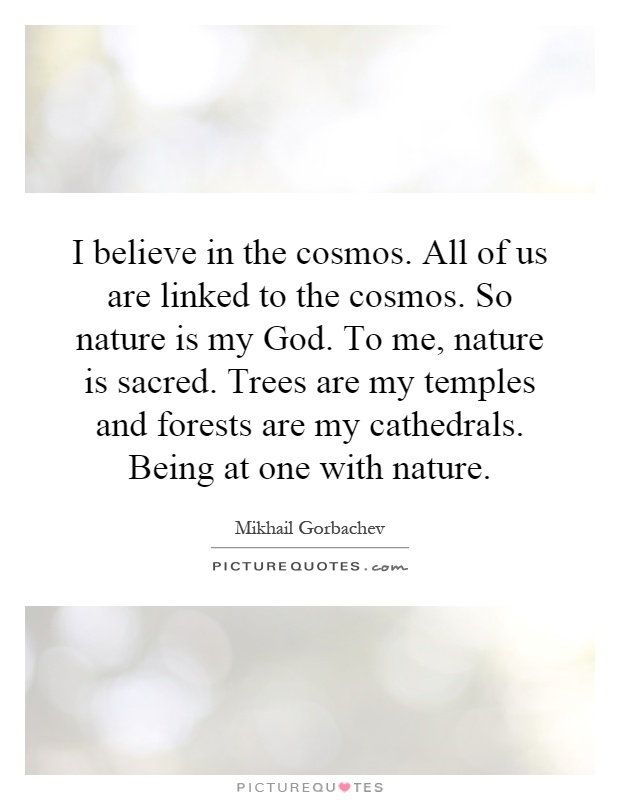I believe in the cosmos. All of us are linked to the cosmos. So nature is my God. To me, nature is sacred. Trees are my temples and forests are my cathedrals. Being at one with nature Picture Quote #1