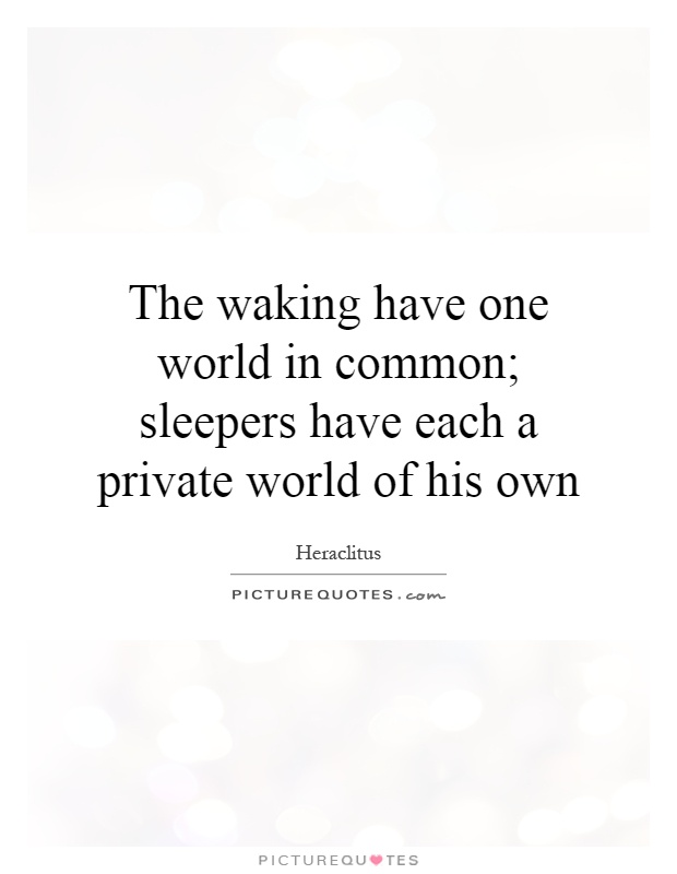 The waking have one world in common; sleepers have each a private world of his own Picture Quote #1